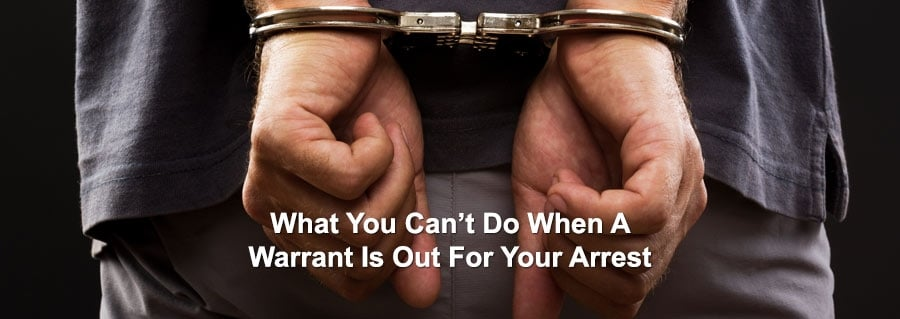What You Can't Do When A Warrant Is Out For Your Arrest
